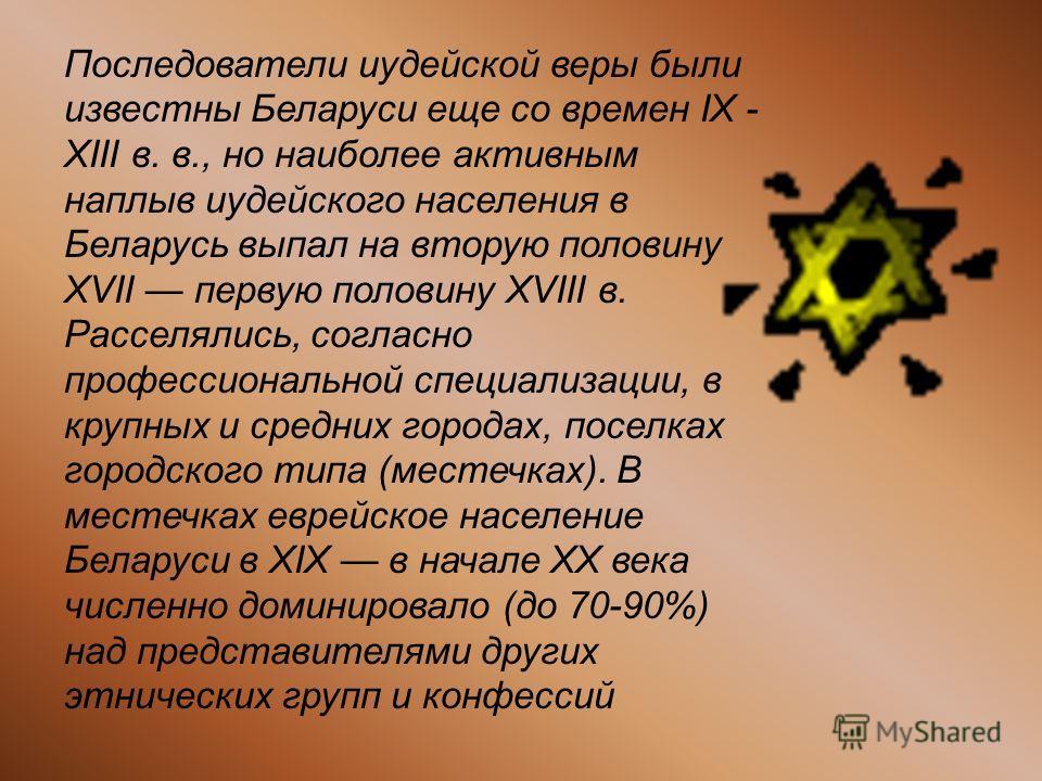 Последователи иудейской веры были известны Беларуси еще со времен IX - XIII в. в., но наиболее активным наплыв иудейского населения в Беларусь выпал на вторую половину XVII первую половину XVIII в. Расселялись, согласно профессиональной специализации
