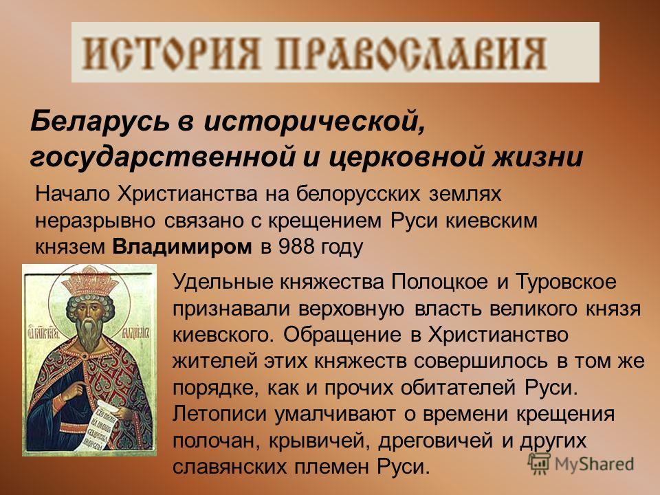 Беларусь в исторической, государственной и церковной жизни Начало Христианства на белорусских землях неразрывно связано с крещением Руси киевским князем Владимиром в 988 году Удельные княжества Полоцкое и Туровское признавали верховную власть великог