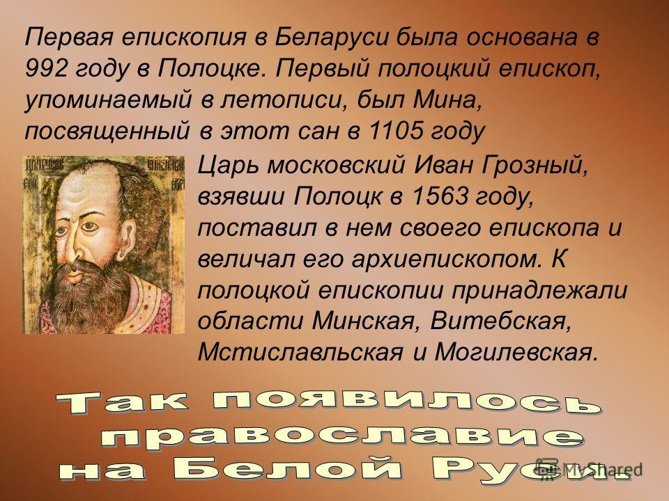 Первая епископия в Беларуси была основана в 992 году в Полоцке. Первый полоцкий епископ, упоминаемый в летописи, был Мина, посвященный в этот сан в 1105 году Царь московский Иван Грозный, взявши Полоцк в 1563 году, поставил в нем своего епископа и ве