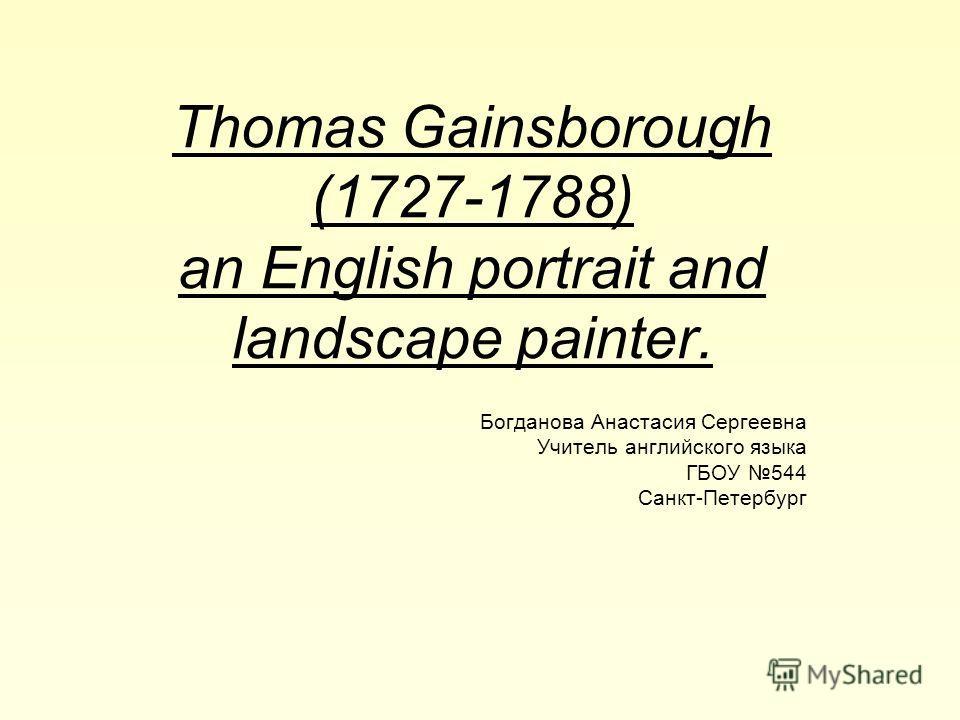 Thomas Gainsborough (1727-1788) an English portrait and landscape painter. Богданова Анастасия Сергеевна Учитель английского языка ГБОУ 544 Санкт-Петербург