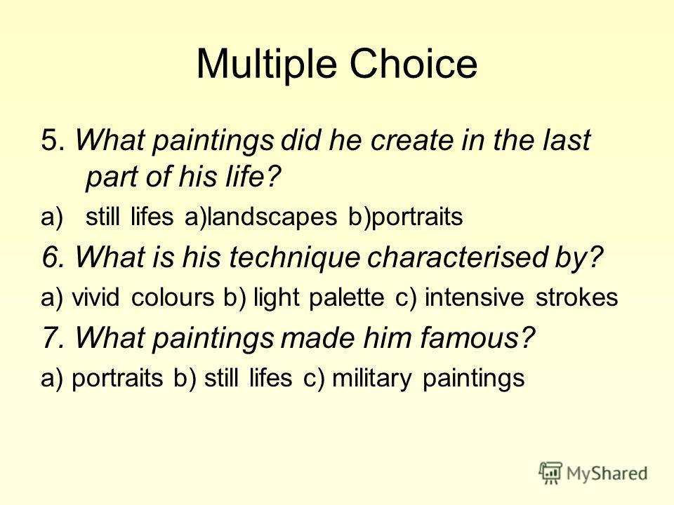 Multiple Choice 5. What paintings did he create in the last part of his life? a)still lifes a)landscapes b)portraits 6. What is his technique characterised by? a) vivid colours b) light palette c) intensive strokes 7. What paintings made him famous?