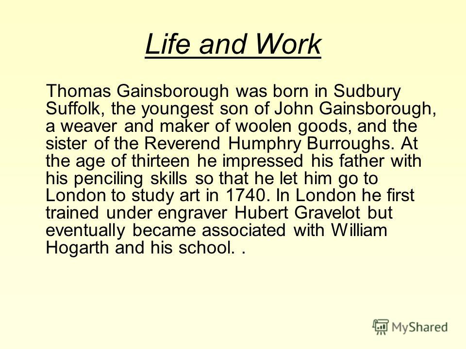 Life and Work Thomas Gainsborough was born in Sudbury Suffolk, the youngest son of John Gainsborough, a weaver and maker of woolen goods, and the sister of the Reverend Humphry Burroughs. At the age of thirteen he impressed his father with his pencil