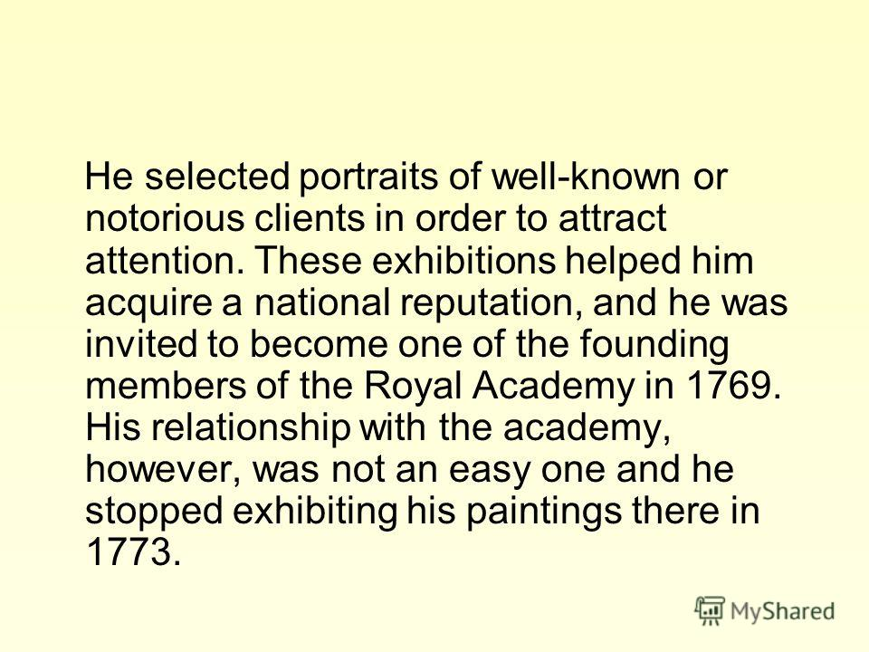 He selected portraits of well-known or notorious clients in order to attract attention. These exhibitions helped him acquire a national reputation, and he was invited to become one of the founding members of the Royal Academy in 1769. His relationshi
