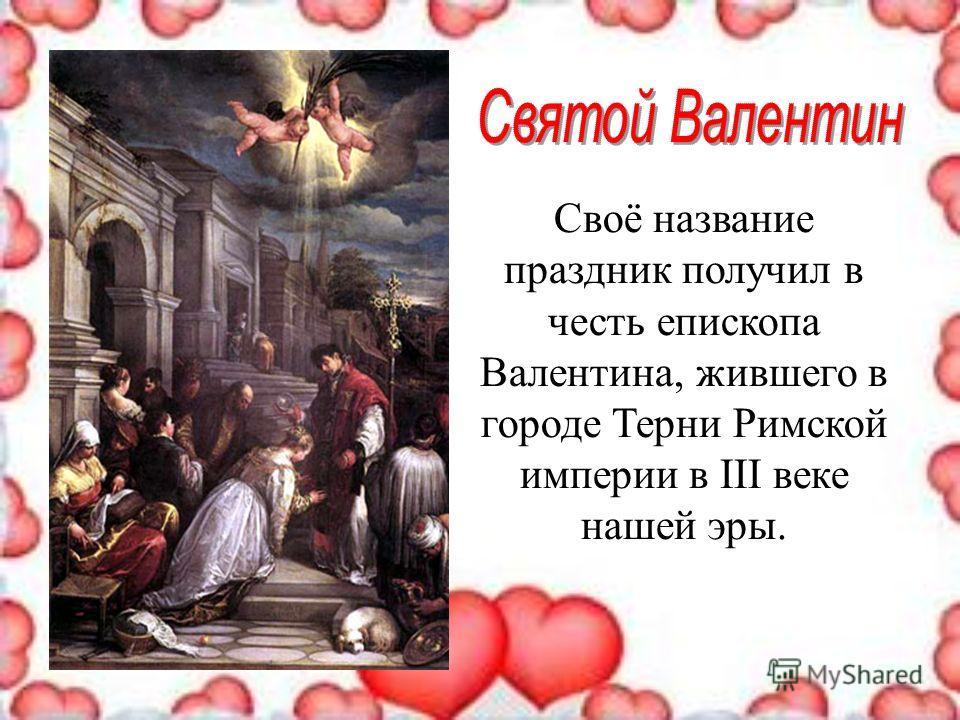 Своё название праздник получил в честь епископа Валентина, жившего в городе Терни Римской империи в III веке нашей эры.