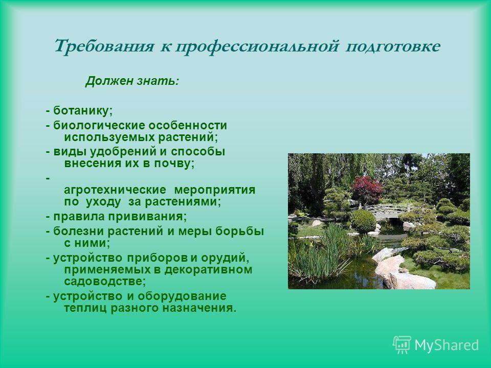 Требования к профессиональной подготовке Должен знать: - ботанику; - биологические особенности используемых растений; - виды удобрений и способы внесения их в почву; - агротехнические мероприятия по уходу за растениями; - правила прививания; - болезн