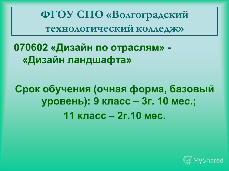 ФГОУ СПО «Волгоградский технологический колледж» 070602 «Дизайн по отраслям» - «Дизайн ландшафта» Срок обучения (очная форма, базовый уровень): 9 класс – 3г. 10 мес.; 11 класс – 2г.10 мес.