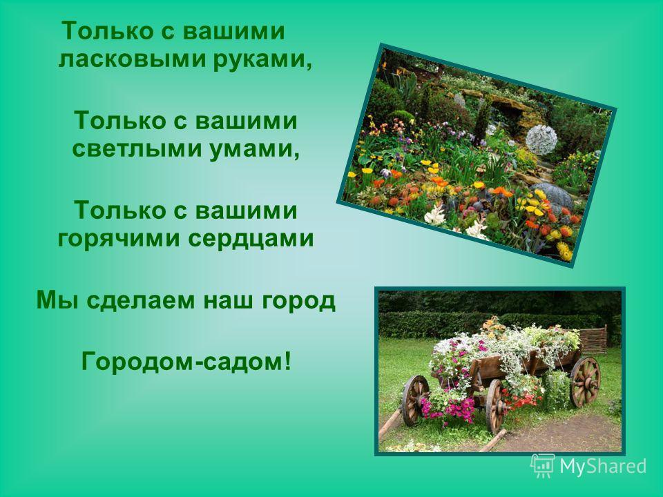 Только с вашими ласковыми руками, Только с вашими светлыми умами, Только с вашими горячими сердцами Мы сделаем наш город Городом-садом!