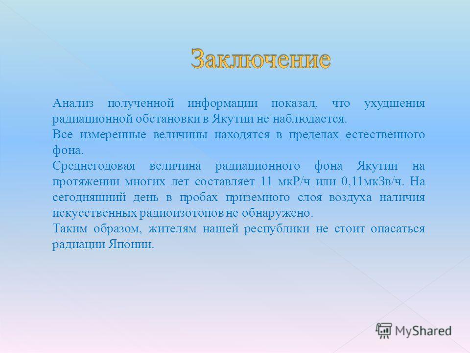 Анализ полученной информации показал, что ухудшения радиационной обстановки в Якутии не наблюдается. Все измеренные величины находятся в пределах естественного фона. Среднегодовая величина радиационного фона Якутии на протяжении многих лет составляет
