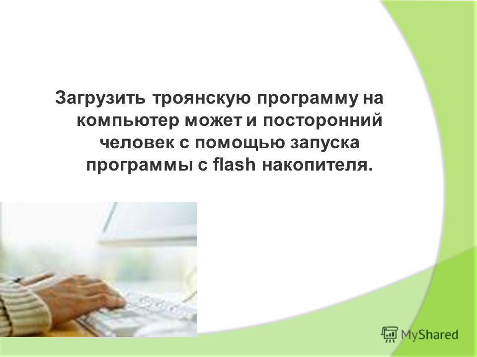 Загрузить троянскую программу на компьютер может и посторонний человек с помощью запуска программы с flash накопителя.