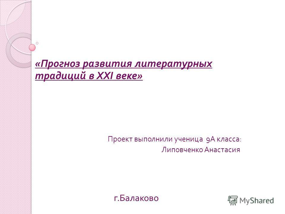 « Прогноз развития литературных традиций в XXI веке » Проект выполнили ученица 9 А класса : Липовченко Анастасия г. Балаково