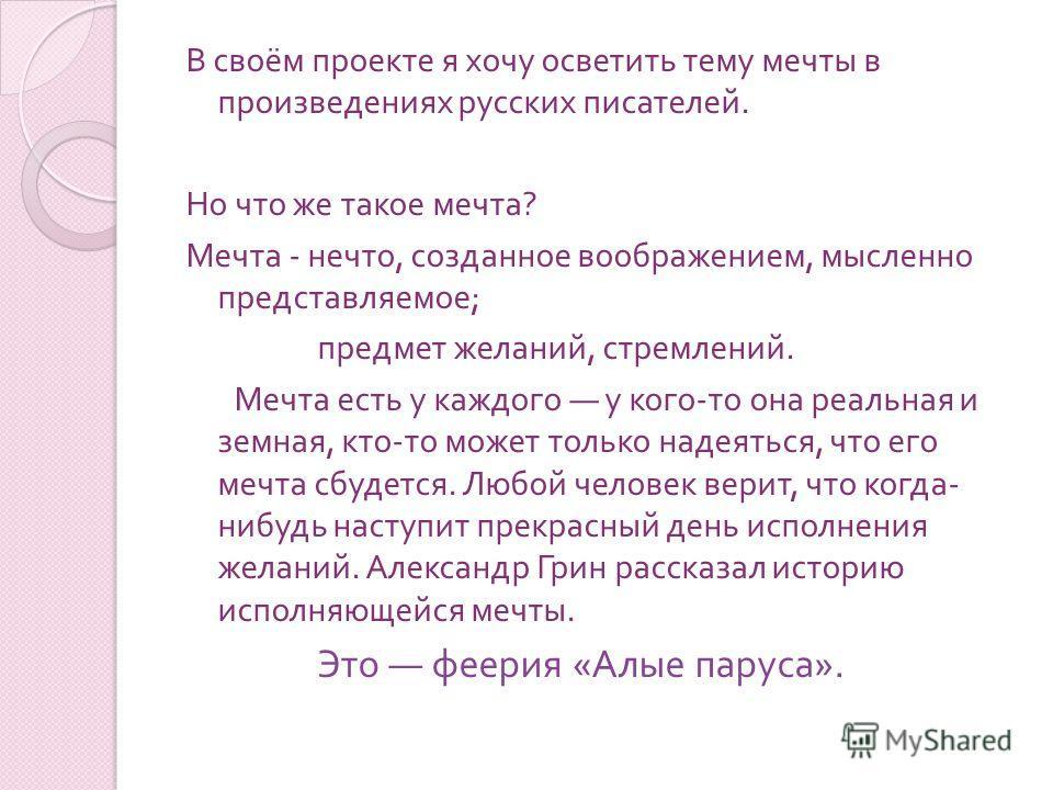 В своём проекте я хочу осветить тему мечты в произведениях русских писателей. Но что же такое мечта ? Мечта - нечто, созданное воображением, мысленно представляемое ; предмет желаний, стремлений. Мечта есть у каждого у кого - то она реальная и земная