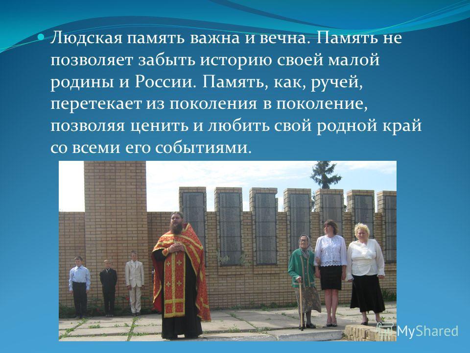 Людская память важна и вечна. Память не позволяет забыть историю своей малой родины и России. Память, как, ручей, перетекает из поколения в поколение, позволяя ценить и любить свой родной край со всеми его событиями.