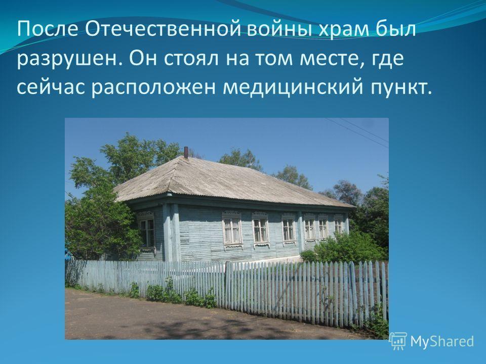 После Отечественной войны храм был разрушен. Он стоял на том месте, где сейчас расположен медицинский пункт.