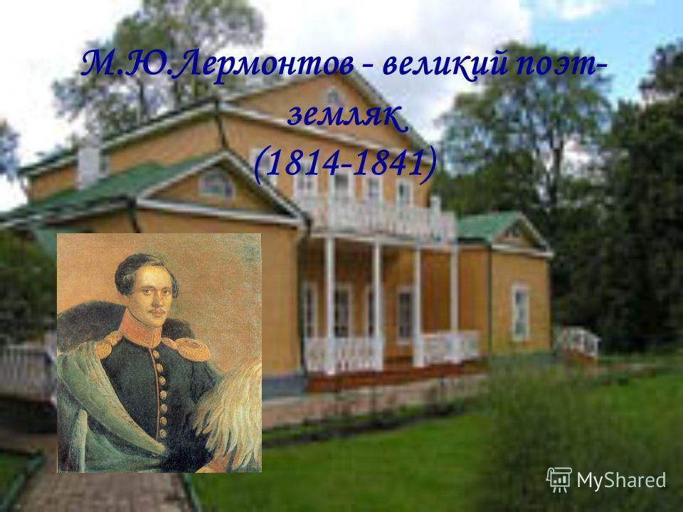 М.Ю.Лермонтов - великий поэт- земляк (1814-1841)