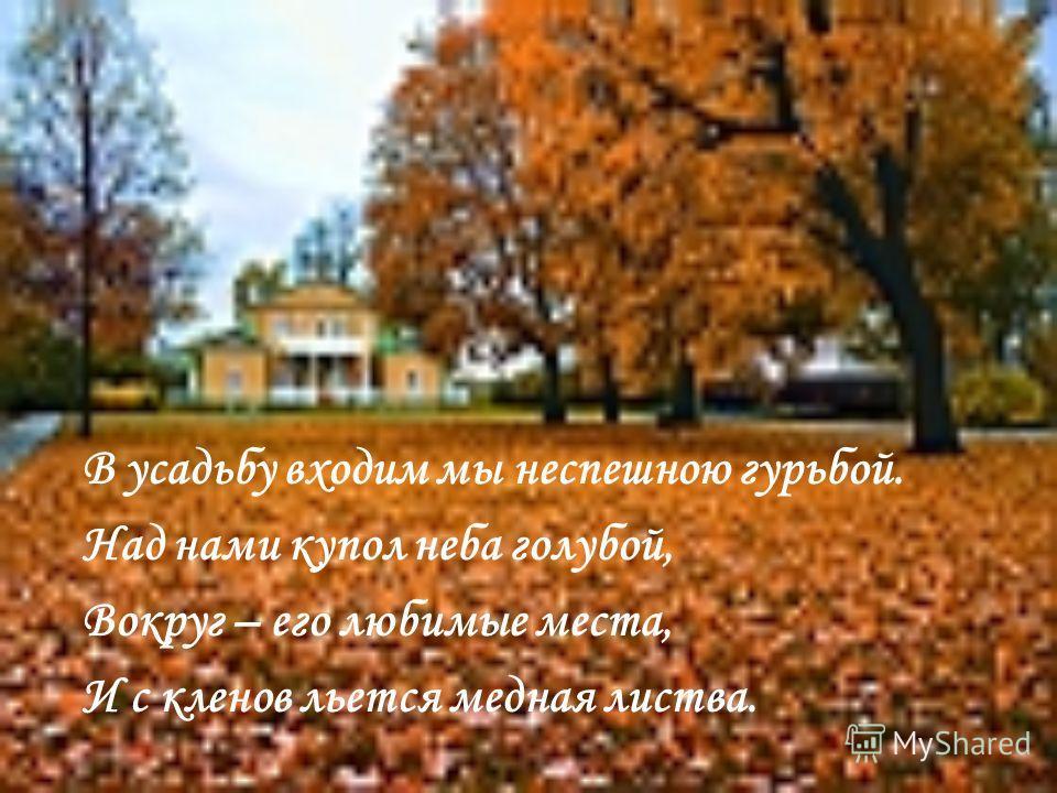 В усадьбу входим мы неспешною гурьбой. Над нами купол неба голубой, Вокруг – его любимые места, И с кленов льется медная листва.