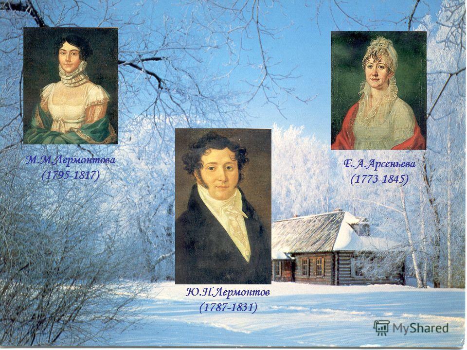 М.М.Лермонтова (1795-1817) Е.А.Арсеньева (1773-1845) Ю.П.Лермонтов (1787-1831)