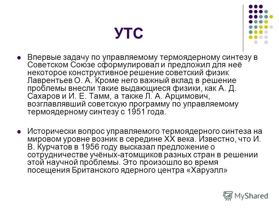 УТС Впервые задачу по управляемому термоядерному синтезу в Советском Союзе сформулировал и предложил для неё некоторое конструктивное решение советский физик Лаврентьев О. А. Кроме него важный вклад в решение проблемы внесли такие выдающиеся физики,