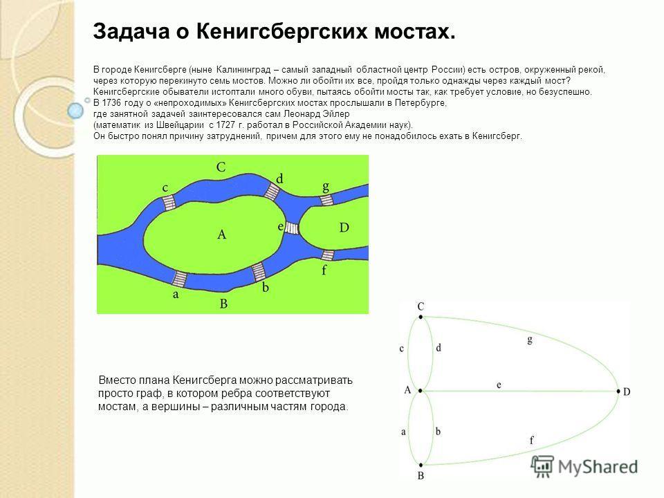Задача о Кенигсбергских мостах. В городе Кенигсберге (ныне Калининград – самый западный областной центр России) есть остров, окруженный рекой, через которую перекинуто семь мостов. Можно ли обойти их все, пройдя только однажды через каждый мост? Кени