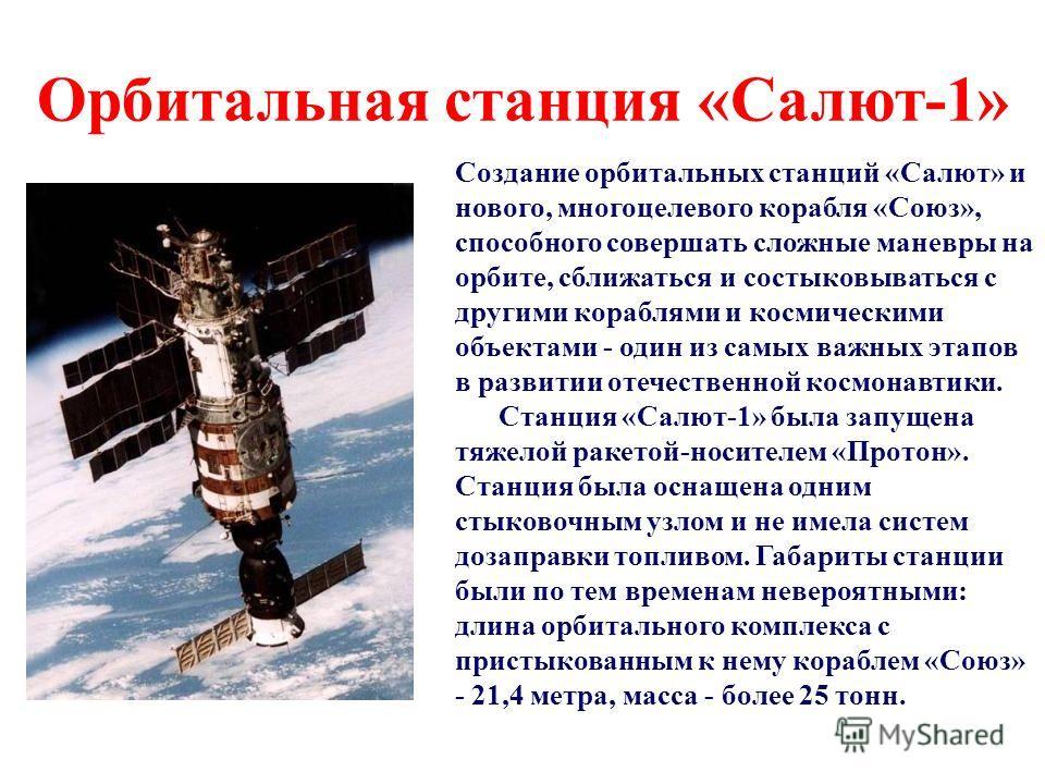 Орбитальная станция «Салют-1» Создание орбитальных станций «Салют» и нового, многоцелевого корабля «Союз», способного совершать сложные маневры на орбите, сближаться и состыковываться с другими кораблями и космическими объектами - один из самых важны