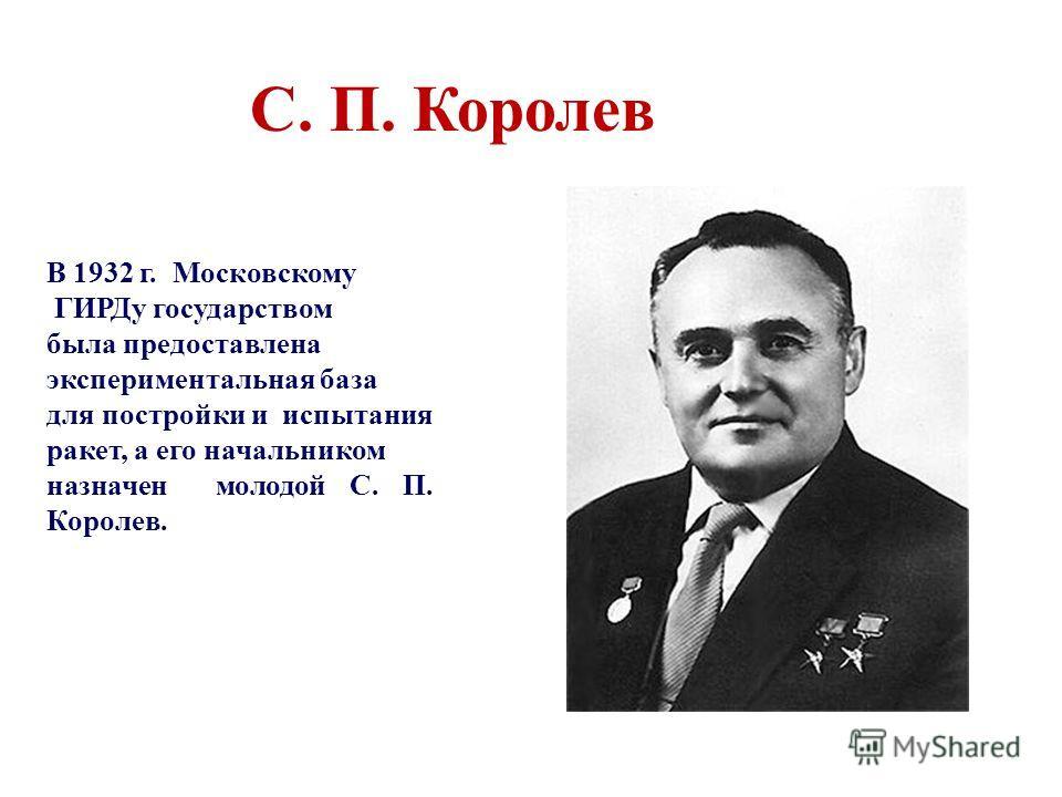В 1932 г. Московскому ГИРДу государством была предоставлена экспериментальная база для постройки и испытания ракет, а его начальником назначен молодой С. П. Королев. С. П. Королев
