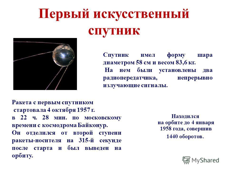 Первый искусственный спутник Ракета с первым спутником стартовала 4 октября 1957 г. в 22 ч. 28 мин. по московскому времени с космодрома Байконур. Он отделился от второй ступени ракеты-носителя на 315-й секунде после старта и был выведен на орбиту. Сп