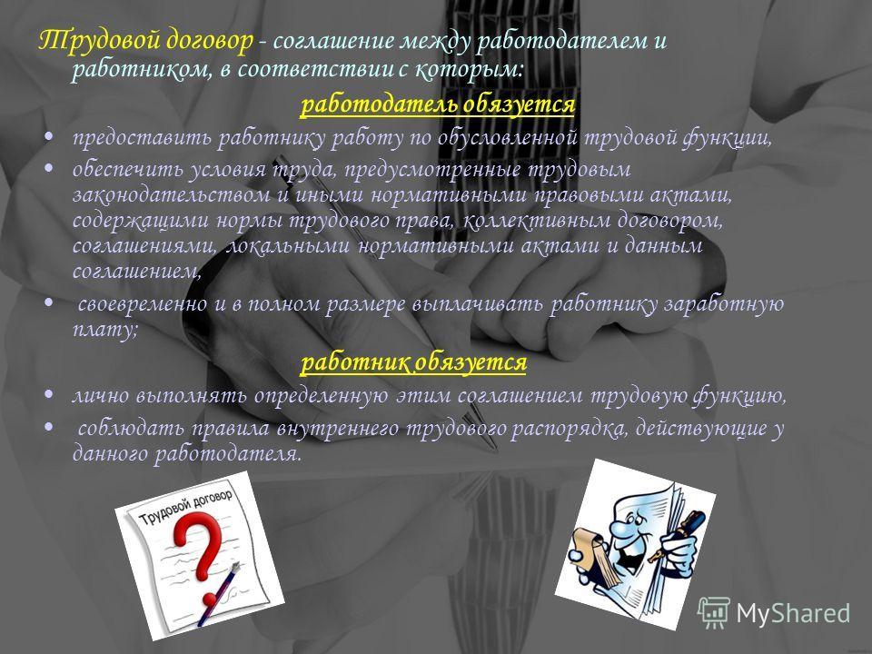 Трудовой договор - соглашение между работодателем и работником, в соответствии с которым: работодатель обязуется предоставить работнику работу по обусловленной трудовой функции, обеспечить условия труда, предусмотренные трудовым законодательством и и