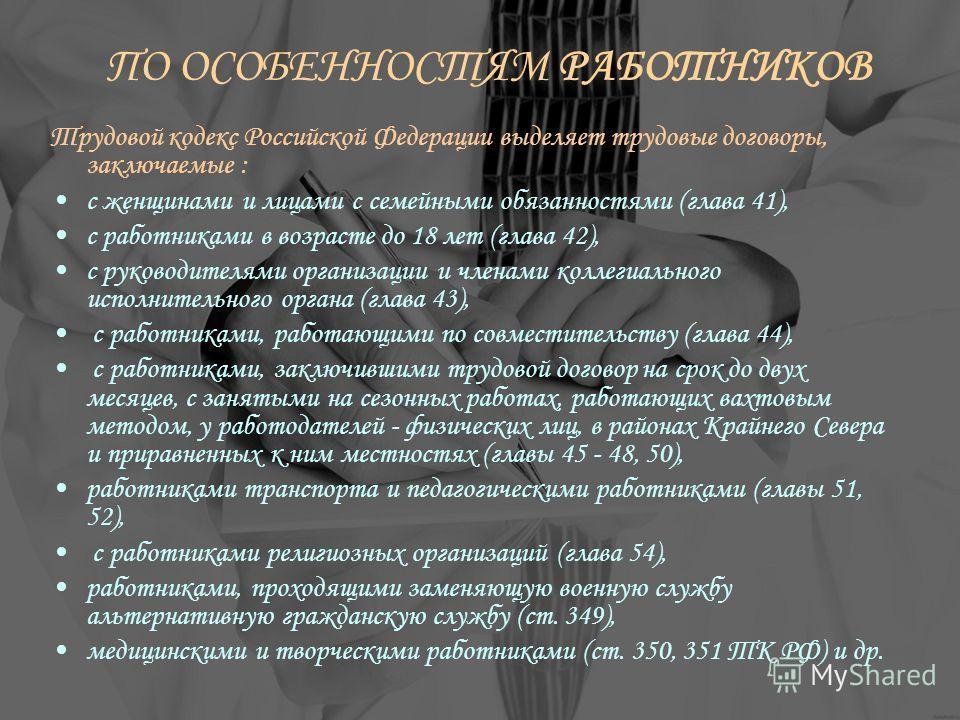 ПО ОСОБЕННОСТЯМ РАБОТНИКОВ Трудовой кодекс Российской Федерации выделяет трудовые договоры, заключаемые : с женщинами и лицами с семейными обязанностями (глава 41), с работниками в возрасте до 18 лет (глава 42), с руководителями организации и членами