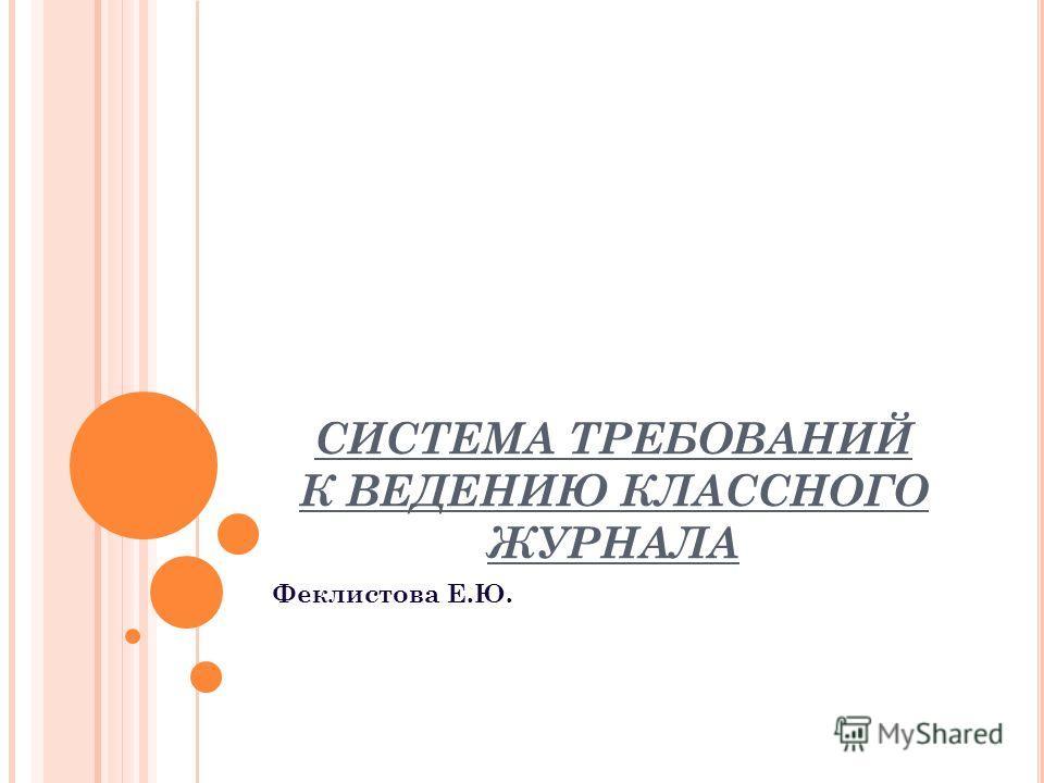 СИСТЕМА ТРЕБОВАНИЙ К ВЕДЕНИЮ КЛАССНОГО ЖУРНАЛА Феклистова Е.Ю.
