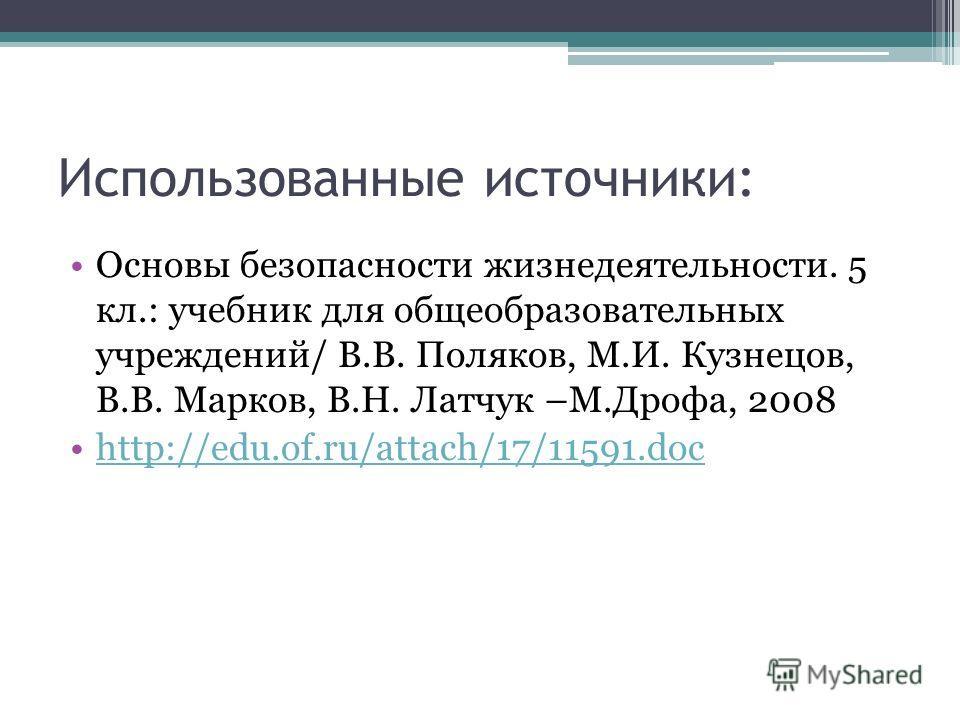 Использованные источники: Основы безопасности жизнедеятельности. 5 кл.: учебник для общеобразовательных учреждений/ В.В. Поляков, М.И. Кузнецов, В.В. Марков, В.Н. Латчук –М.Дрофа, 2008 http://edu.of.ru/attach/17/11591.doc