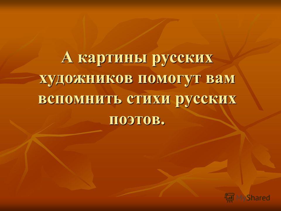 А картины русских художников помогут вам вспомнить стихи русских поэтов.