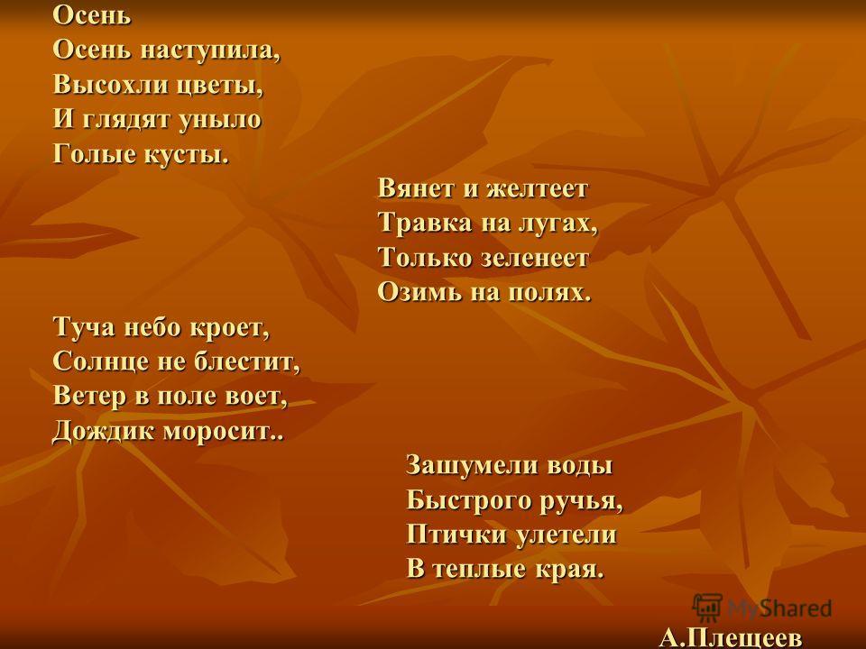 Осень Осень наступила, Высохли цветы, И глядят уныло Голые кусты. Вянет и желтеет Травка на лугах, Только зеленеет Озимь на полях. Туча небо кроет, Солнце не блестит, Ветер в поле воет, Дождик моросит.. Зашумели воды Быстрого ручья, Птички улетели В