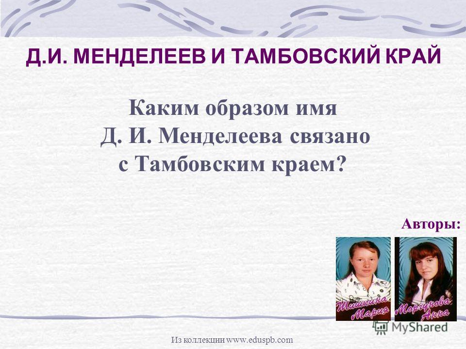 Д.И. МЕНДЕЛЕЕВ И ТАМБОВСКИЙ КРАЙ Авторы: Каким образом имя Д. И. Менделеева связано с Тамбовским краем? Из коллекции www.eduspb.com