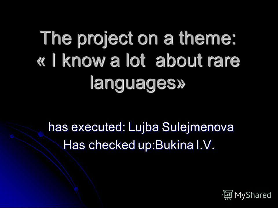 The project on a theme: « I know a lot about rare languages» has executed: Lujba Sulejmenova has executed: Lujba Sulejmenova Has checked up:Bukina I.V.