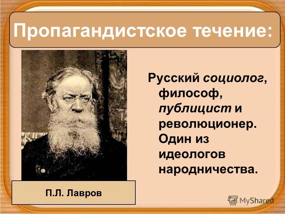 Русский социолог, философ, публицист и революционер. Один из идеологов народничества. Пропагандистское течение: П.Л. Лавров