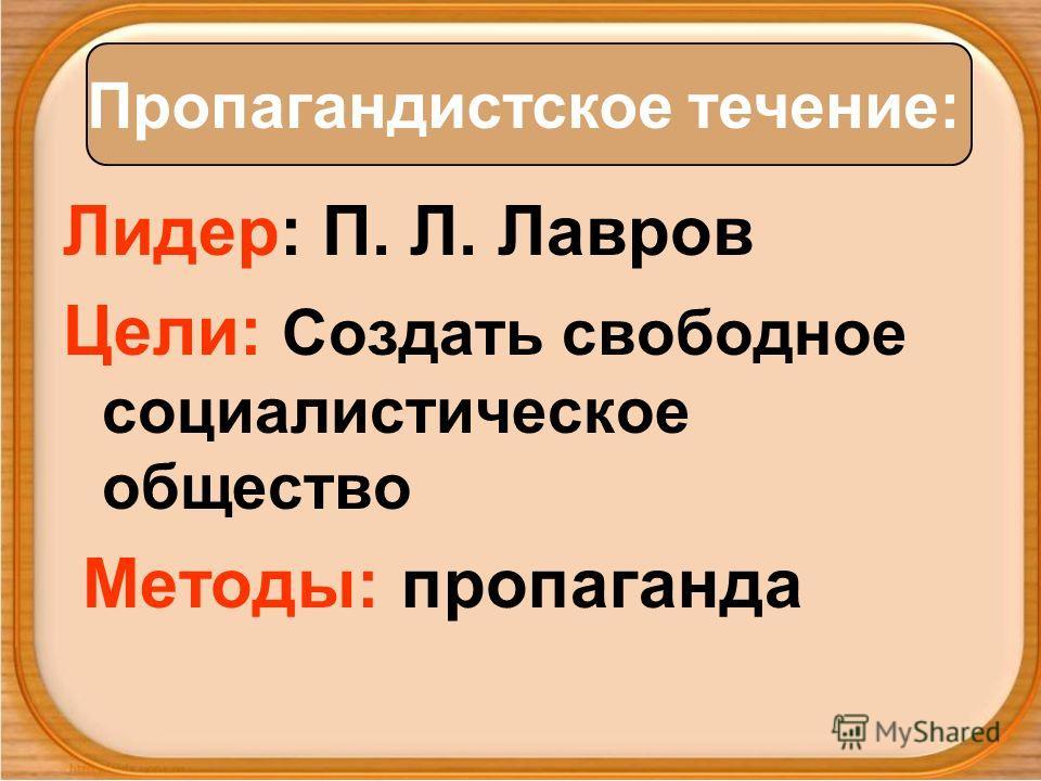Лидер: П. Л. Лавров Цели: Создать свободное социалистическое общество Методы: пропаганда Пропагандистское течение: