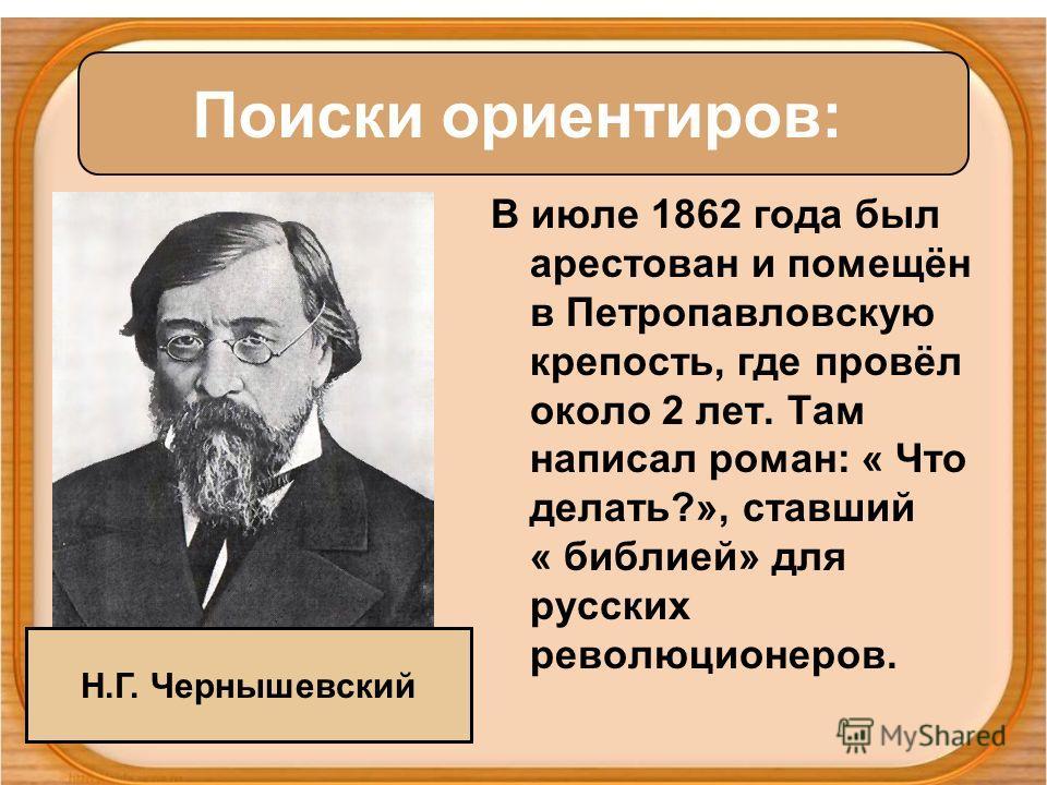 В июле 1862 года был арестован и помещён в Петропавловскую крепость, где провёл около 2 лет. Там написал роман: « Что делать?», ставший « библией» для русских революционеров. Поиски ориентиров: Н.Г. Чернышевский