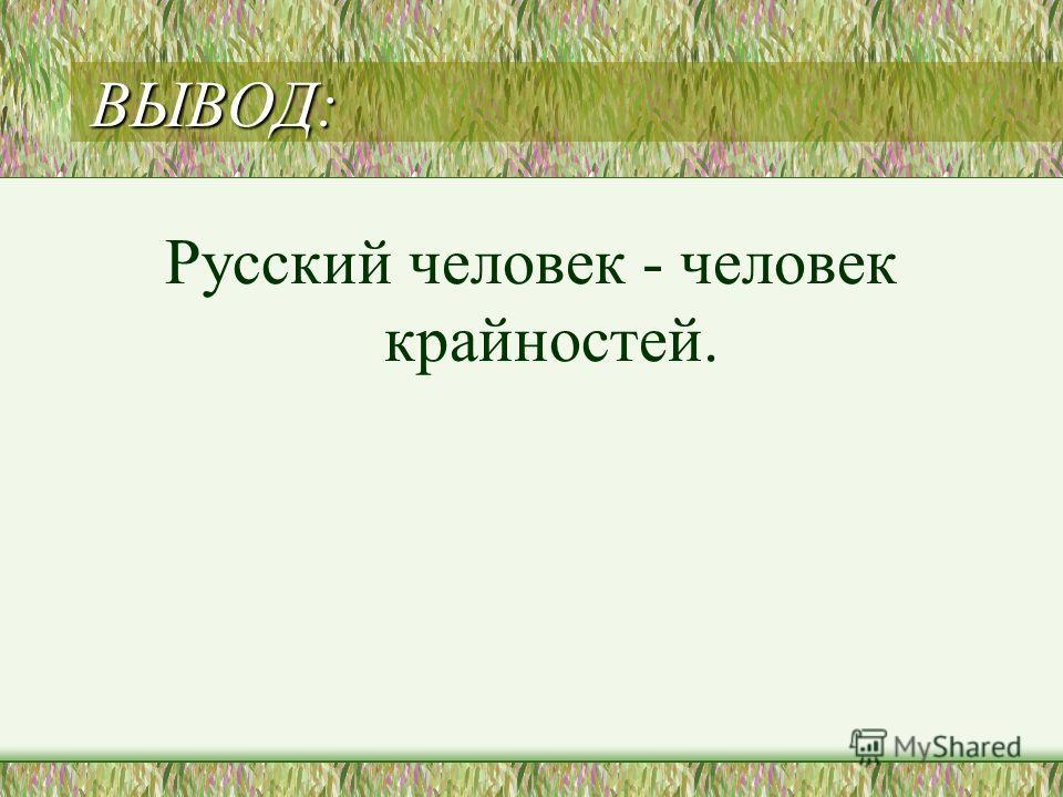 ВЫВОД: Русский человек - человек крайностей.