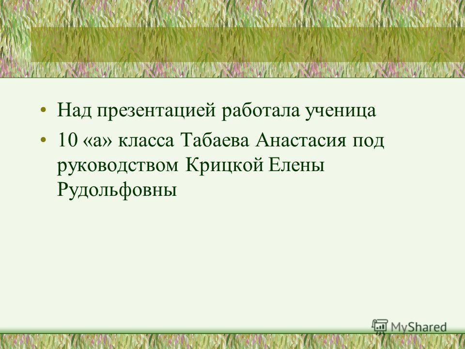 Над презентацией работала ученица 10 «а» класса Табаева Анастасия под руководством Крицкой Елены Рудольфовны