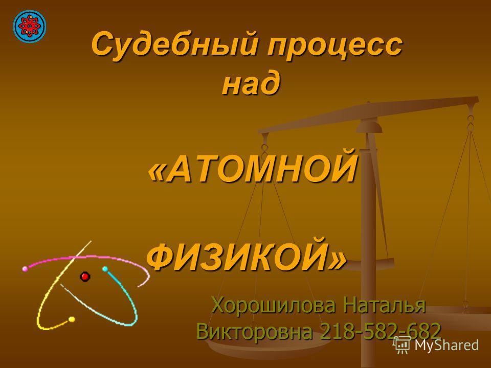 Судебный процесс над «АТОМНОЙ ФИЗИКОЙ» Хорошилова Наталья Викторовна 218-582-682