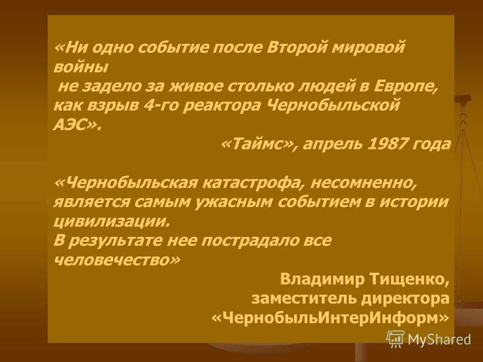 «Ни одно событие после Второй мировой войны не задело за живое столько людей в Европе, как взрыв 4-го реактора Чернобыльской АЭС». «Таймс», апрель 1987 года «Чернобыльская катастрофа, несомненно, является самым ужасным событием в истории цивилизации.