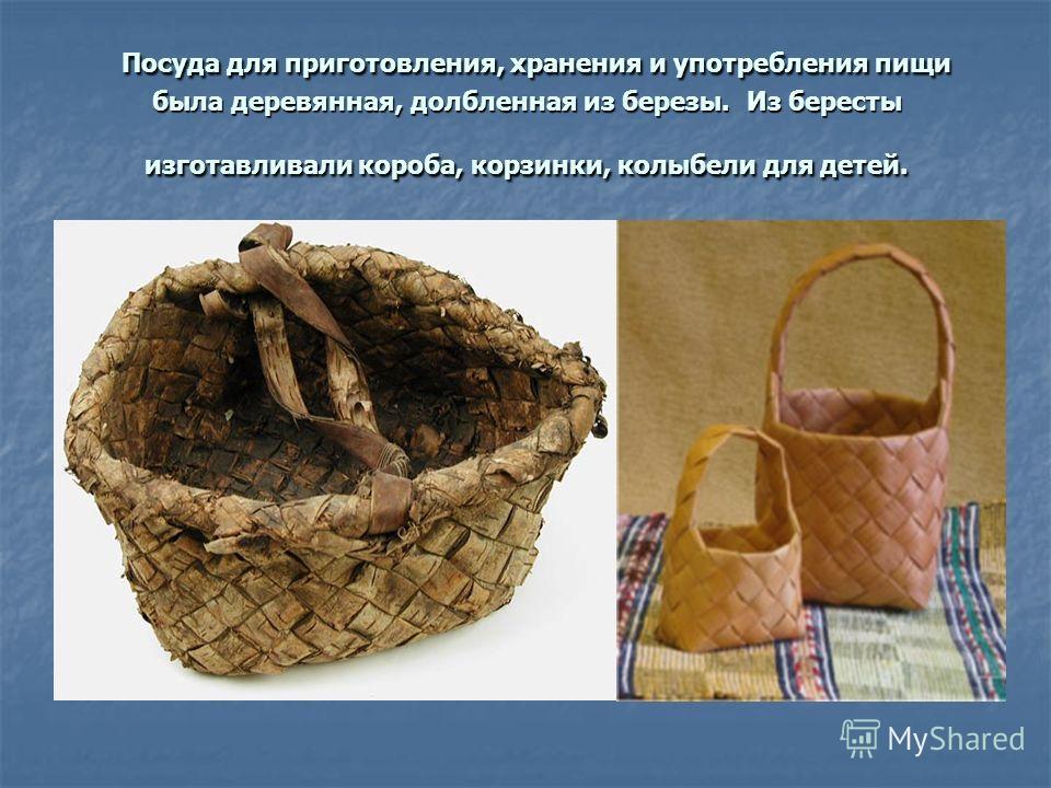 Посуда для приготовления, хранения и употребления пищи была деревянная, долбленная из березы. Из бересты изготавливали короба, корзинки, колыбели для детей.