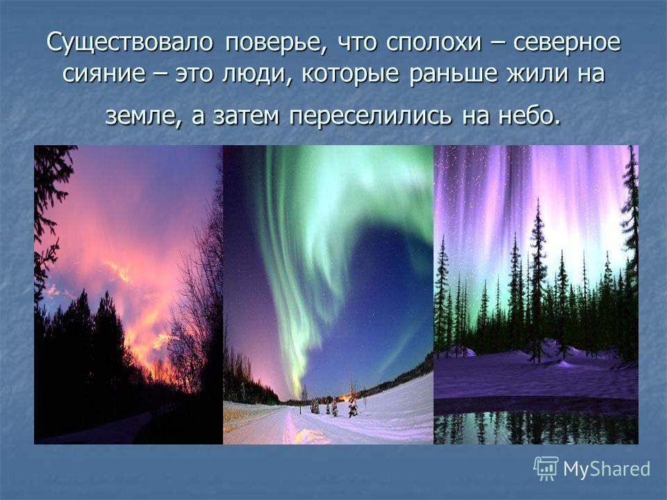 Существовало поверье, что сполохи – северное сияние – это люди, которые раньше жили на земле, а затем переселились на небо.