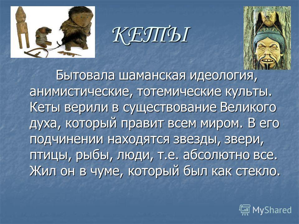 КЕТЫ Бытовала шаманская идеология, анимистические, тотемические культы. Кеты верили в существование Великого духа, который правит всем миром. В его подчинении находятся звезды, звери, птицы, рыбы, люди, т.е. абсолютно все. Жил он в чуме, который был