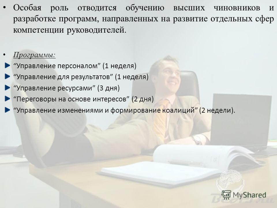 Особая роль отводится обучению высших чиновников и разработке программ, направленных на развитие отдельных сфер компетенции руководителей. Программы: Управление персоналом (1 неделя) Управление для результатов (1 неделя) Управление ресурсами (3 дня)