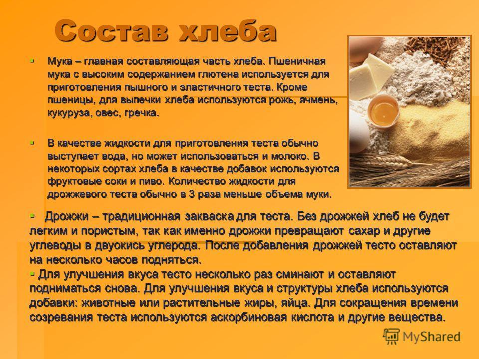 Состав хлеба Состав хлеба Мука – главная составляющая часть хлеба. Пшеничная мука с высоким содержанием глютена используется для приготовления пышного и эластичного теста. Кроме пшеницы, для выпечки хлеба используются рожь, ячмень, кукуруза, овес, гр