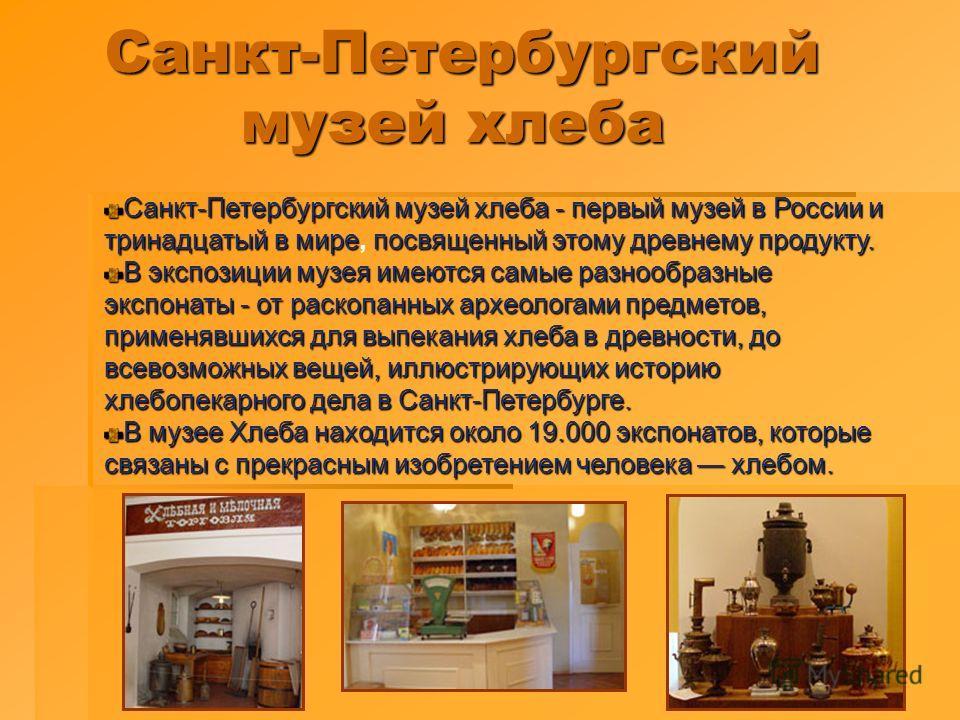 Санкт-Петербургский музей хлеба Санкт-Петербургский музей хлеба - первый музей в России и тринадцатый в мирепосвященный этому древнему продукту. Санкт-Петербургский музей хлеба - первый музей в России и тринадцатый в мире, посвященный этому древнему