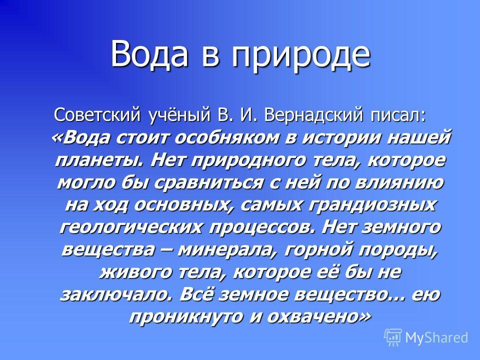 Вода в природе Советский учёный В. И. Вернадский писал: «Вода стоит особняком в истории нашей планеты. Нет природного тела, которое могло бы сравниться с ней по влиянию на ход основных, самых грандиозных геологических процессов. Нет земного вещества
