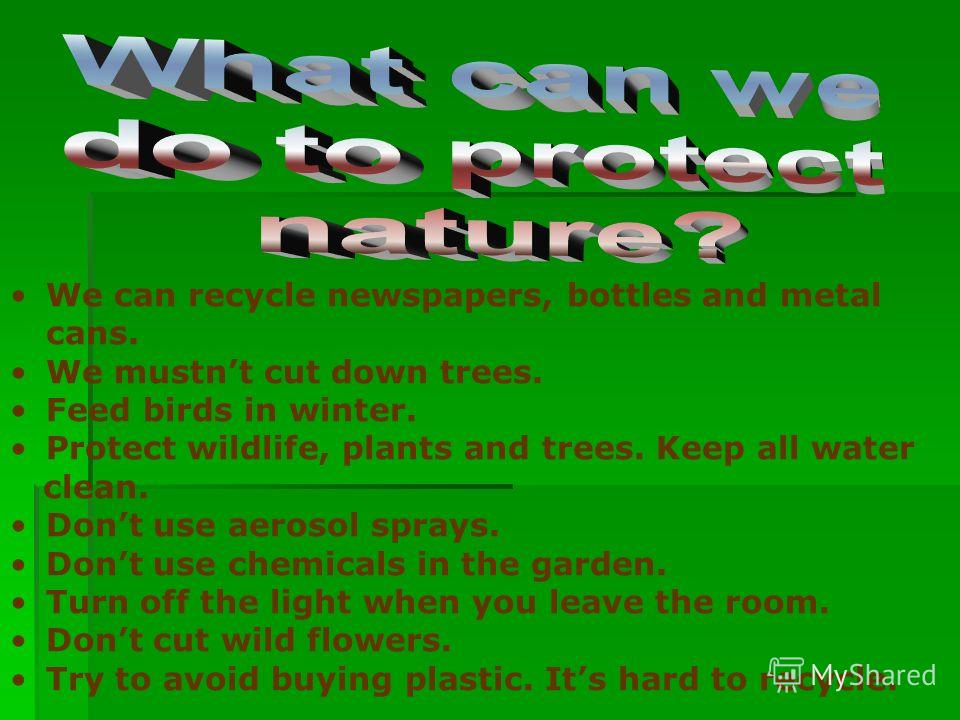 We can recycle newspapers, bottles and metal cans. We mustnt cut down trees. Feed birds in winter. Protect wildlife, plants and trees. Keep all water clean. Dont use aerosol sprays. Dont use chemicals in the garden. Turn off the light when you leave