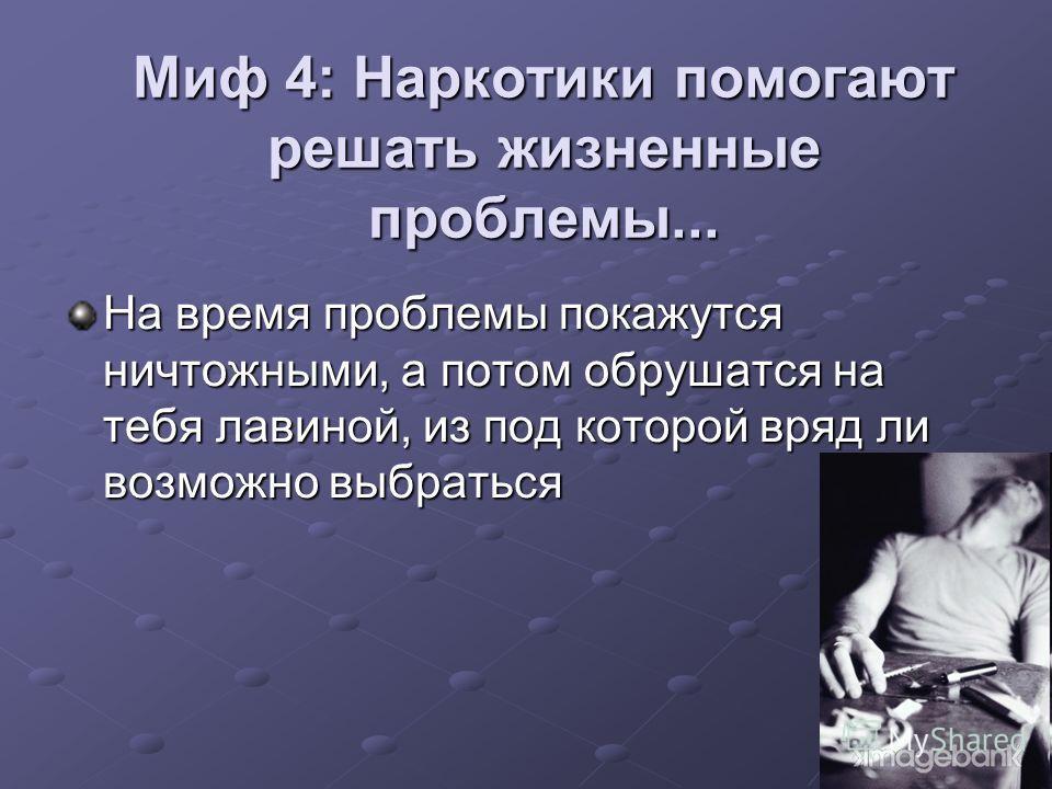 Миф 4: Наркотики помогают решать жизненные проблемы... На время проблемы покажутся ничтожными, а потом обрушатся на тебя лавиной, из под которой вряд ли возможно выбраться
