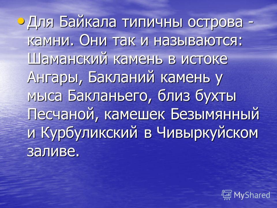 Для Байкала типичны острова - камни. Они так и называются: Шаманский камень в истоке Ангары, Бакланий камень у мыса Бакланьего, близ бухты Песчаной, камешек Безымянный и Курбуликский в Чивыркуйском заливе. Для Байкала типичны острова - камни. Они так